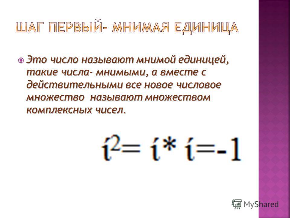 Это число называют мнимой единицей, такие числа- мнимыми, а вместе с действительными все новое числовое множество называют множеством комплексных чисел. Это число называют мнимой единицей, такие числа- мнимыми, а вместе с действительными все новое чи