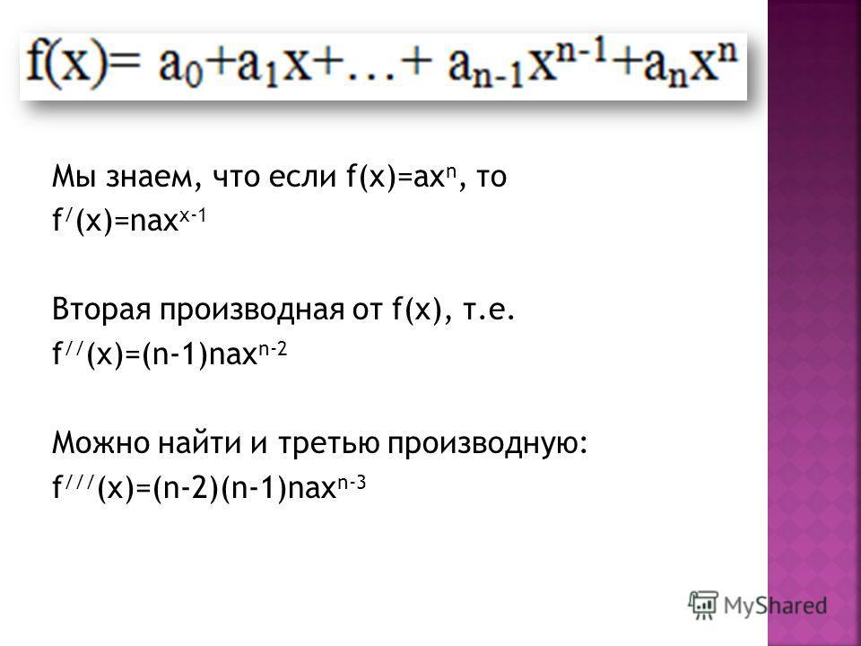 Мы знаем, что если f(x)=ax n, то f / (x)=nax x-1 Вторая производная от f(x), т.е. f // (x)=(n-1)nax n-2 Можно найти и третью производную: f /// (x)=(n-2)(n-1)nax n-3