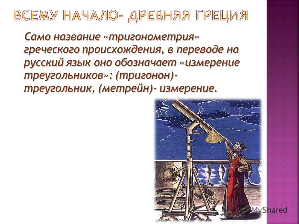 Само название «тригонометрия» греческого происхождения, в переводе на русский язык оно обозначает «измерение треугольников»: (тригонон)- треугольник, (метрейн)- измерение. Само название «тригонометрия» греческого происхождения, в переводе на русский