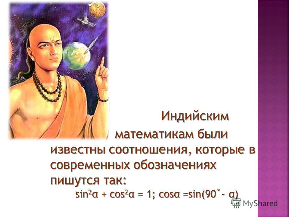 Индийским Индийским математикам были известны соотношения, которые в современных обозначениях пишутся так: sin 2 α + cos 2 α = 1; cosα =sin(90˚- α) математикам были известны соотношения, которые в современных обозначениях пишутся так: sin 2 α + cos 2
