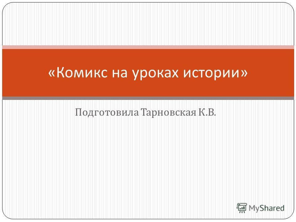 Подготовила Тарновская К. В. « Комикс на уроках истории »