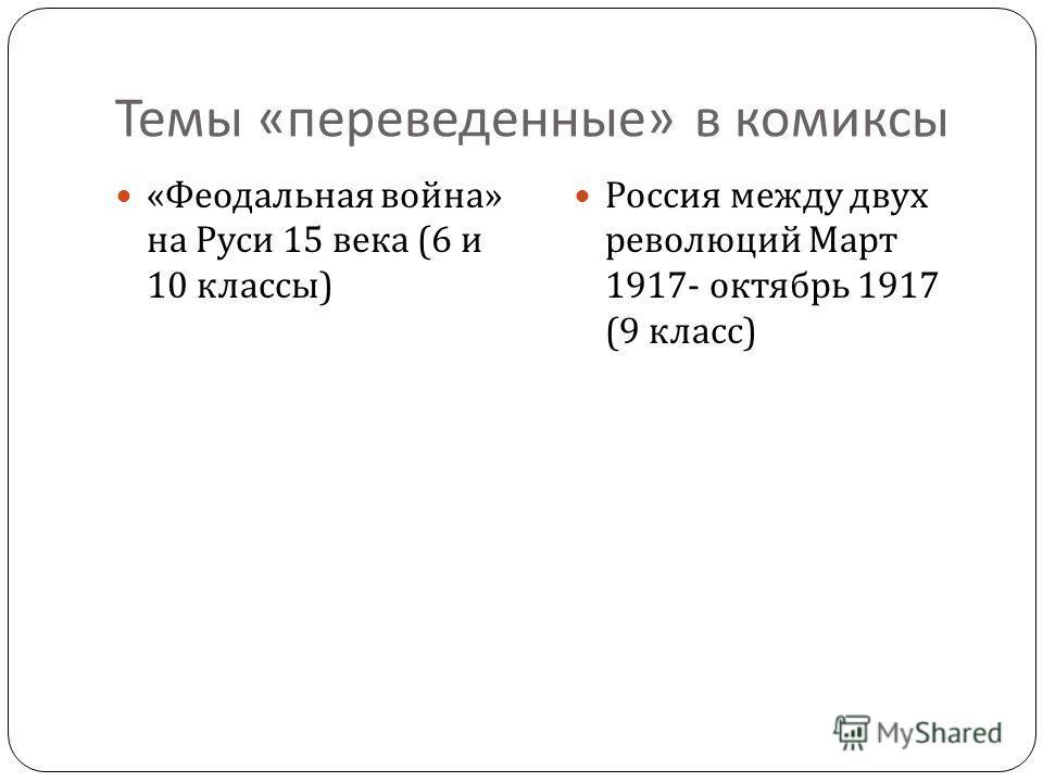 Темы « переведенные » в комиксы « Феодальная война » на Руси 15 века (6 и 10 классы ) Россия между двух революций Март 1917- октябрь 1917 (9 класс )