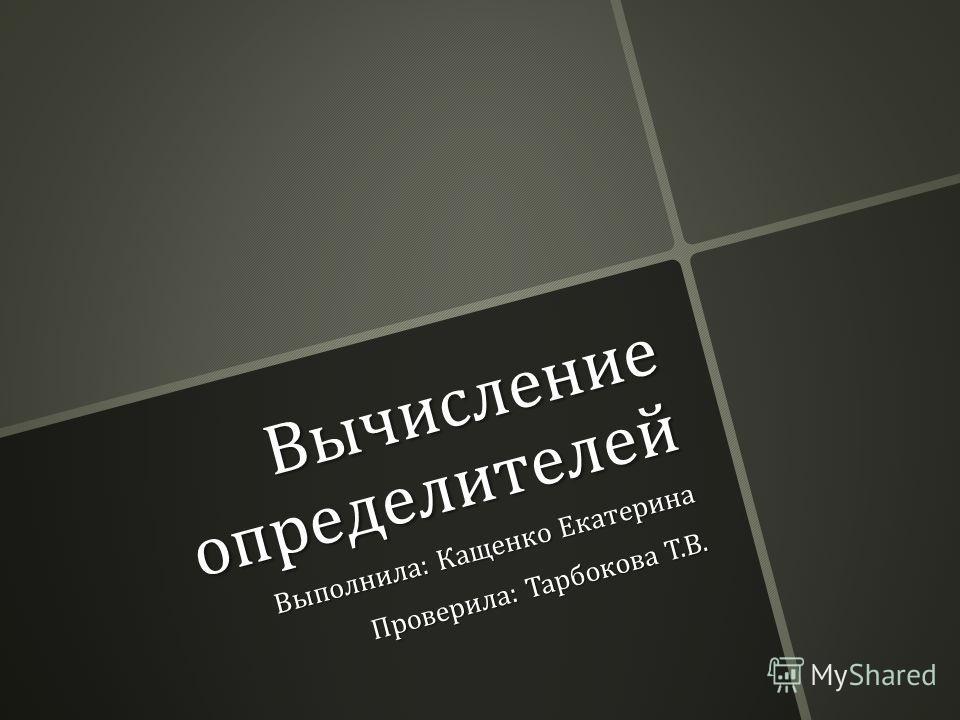 Вычисление определителей Выполнила : Кащенко Екатерина Проверила : Тарбокова Т. В.