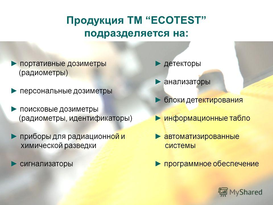 Продукция ТМ ECOTEST подразделяется на: портативные дозиметры (радиометры) персональные дозиметры поисковые дозиметры (радиометры, идентификаторы) приборы для радиационной и химической разведки сигнализаторы детекторы анализаторы блоки детектирования