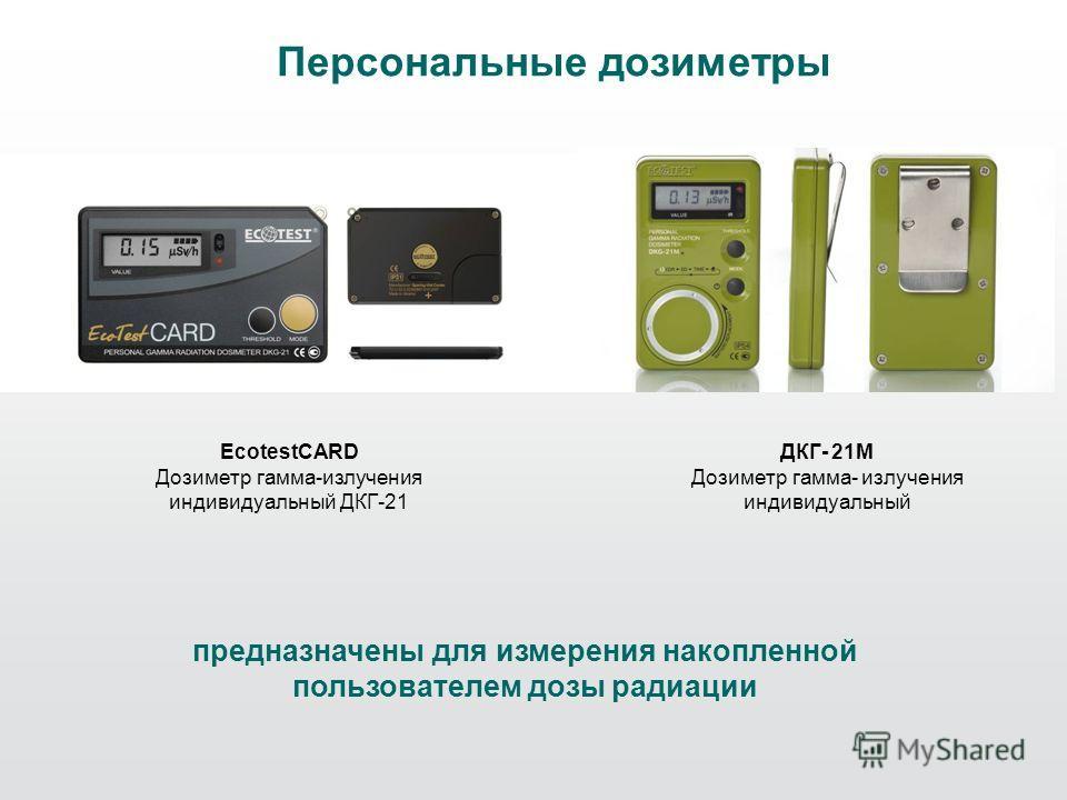 Персональные дозиметры EcotestCARD Дозиметр гамма-излучения индивидуальный ДКГ-21 ДКГ- 21М Дозиметр гамма- излучения индивидуальный предназначены для измерения накопленной пользователем дозы радиации