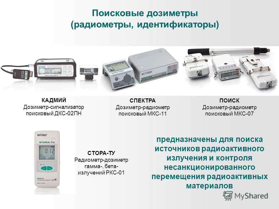 Поисковые дозиметры (радиометры, идентификаторы) КАДМИЙ Дозиметр-сигнализатор поисковый ДКС-02ПН ПОИСК Дозиметр-радиометр поисковый МКС-07 СПЕКТРА Дозиметр-радиометр поисковый МКС-11 СТОРА-ТУ Радиометр-дозиметр гамма-, бета- излучений РКС-01 предназн