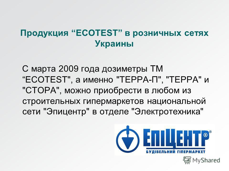 Продукция ECOTEST в розничных сетях Украины С марта 2009 года дозиметры ТМECOTEST, а именно ТЕРРА-П, ТЕРРА и СТОРА, можно приобрести в любом из строительных гипермаркетов национальной сети Эпицентр в отделе Электротехника