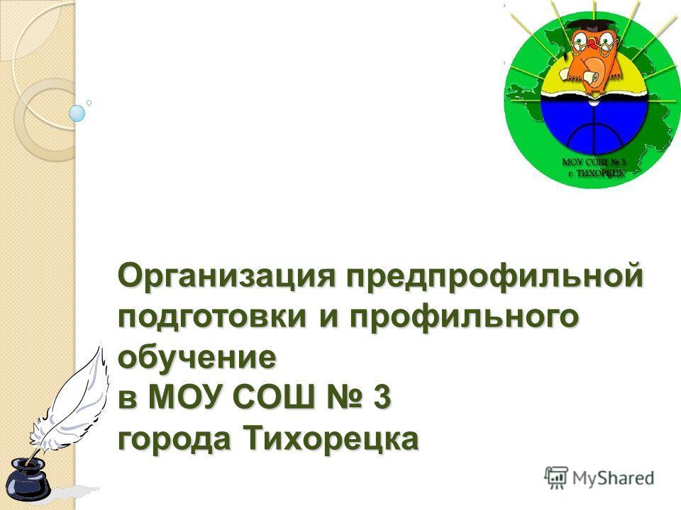 Организация предпрофильной подготовки и профильного обучение в МОУ СОШ 3 города Тихорецка