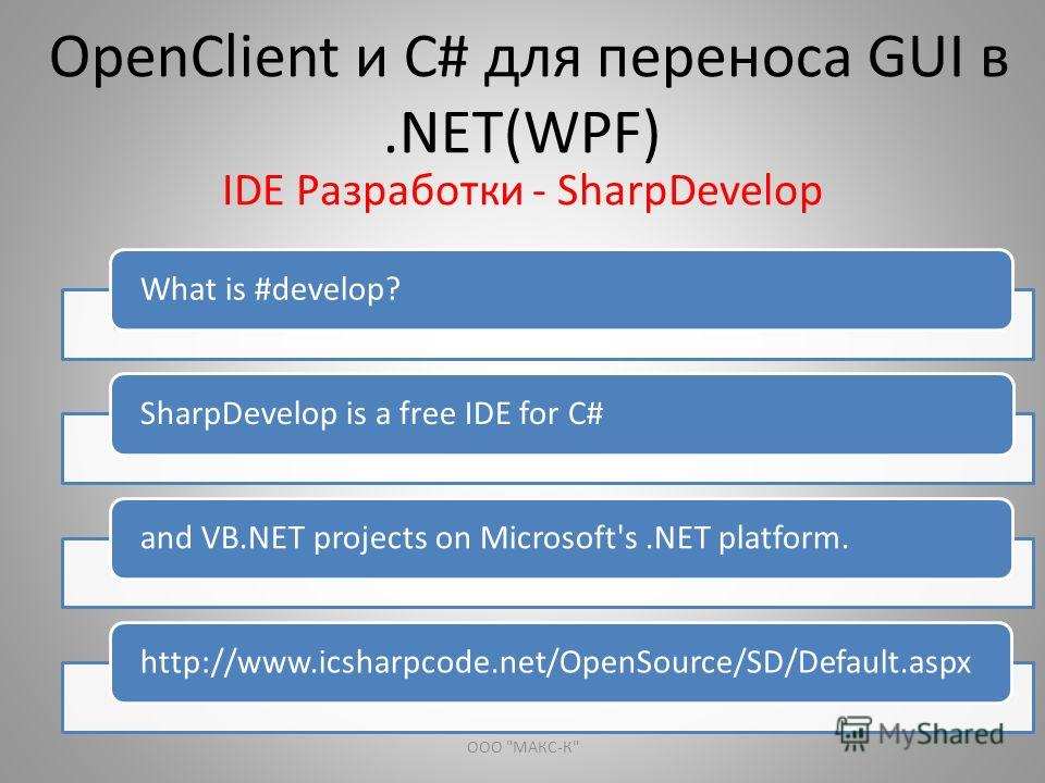 OpenClient и С# для переноса GUI в.NET(WPF) IDE Разработки - SharpDevelop What is #develop?SharpDevelop is a free IDE for C#and VB.NET projects on Microsoft's.NET platform.http://www.icsharpcode.net/OpenSource/SD/Default.aspx ООО МАКС-К