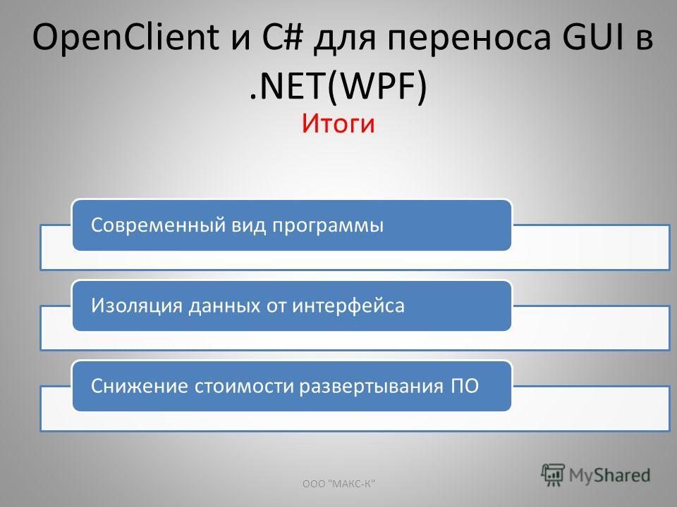 OpenClient и С# для переноса GUI в.NET(WPF) Итоги Современный вид программыИзоляция данных от интерфейсаСнижение стоимости развертывания ПО ООО МАКС-К