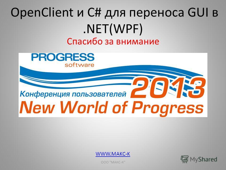 OpenClient и С# для переноса GUI в.NET(WPF) Спасибо за внимание ООО МАКС-К WWW.MAKC-K