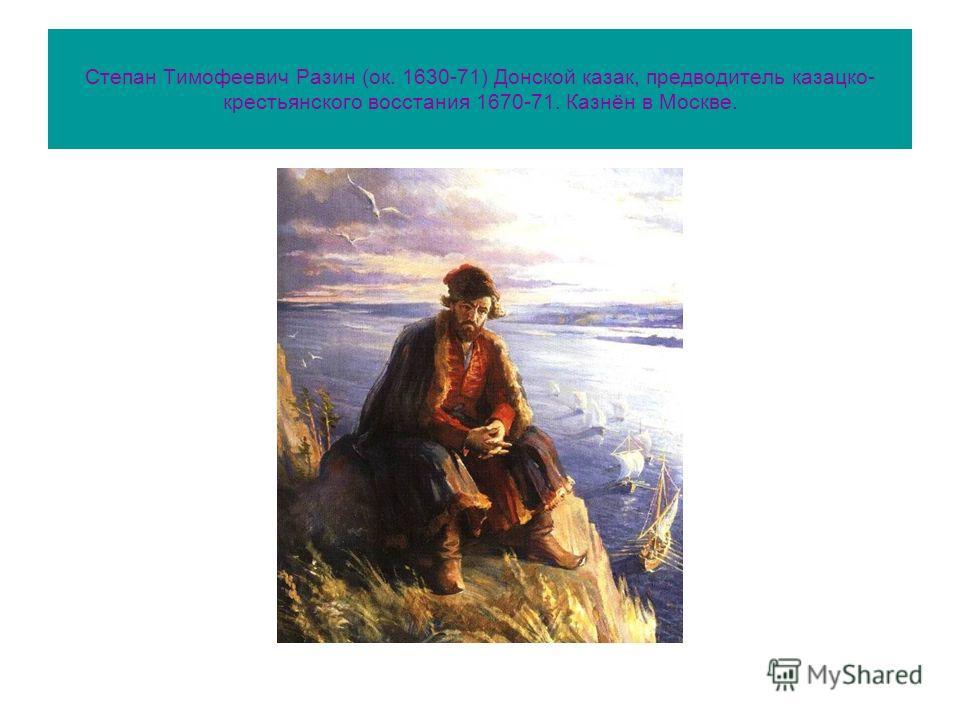 Степан Тимофеевич Разин (ок. 1630-71) Донской казак, предводитель казацко- крестьянского восстания 1670-71. Казнён в Москве.