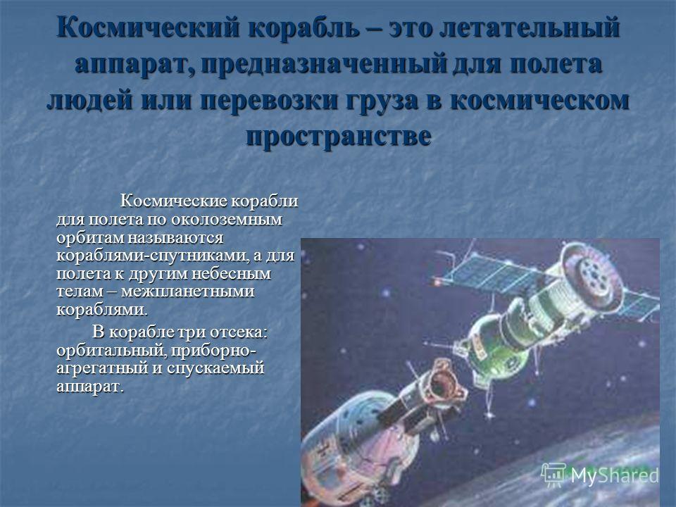Космический корабль – это летательный аппарат, предназначенный для полета людей или перевозки груза в космическом пространстве Космические корабли для полета по околоземным орбитам называются кораблями-спутниками, а для полета к другим небесным телам