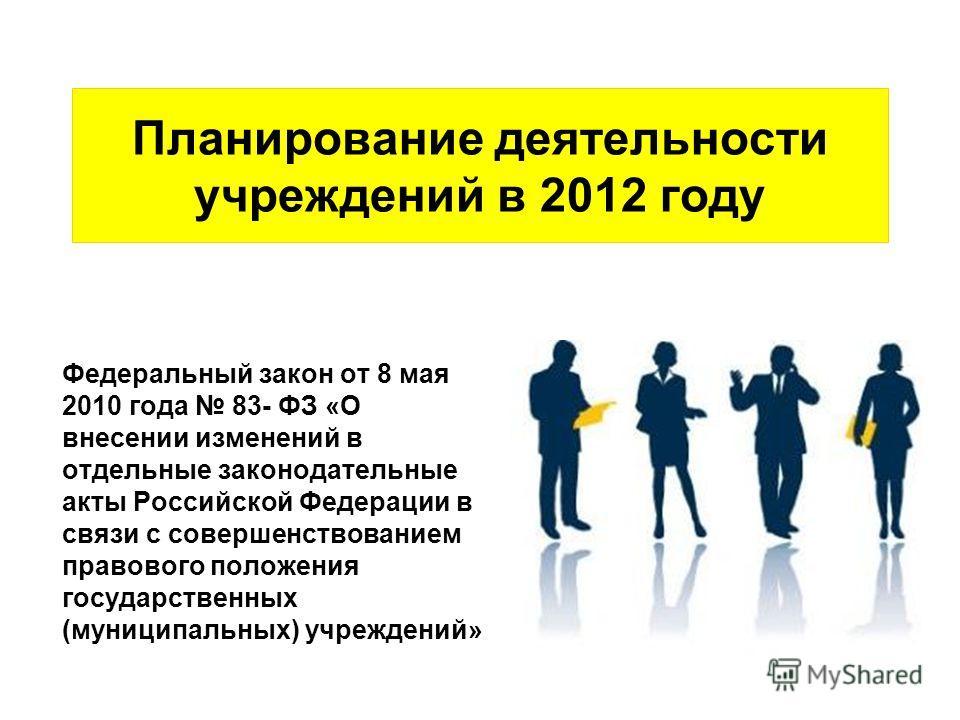 Планирование деятельности учреждений в 2012 году Федеральный закон от 8 мая 2010 года 83- ФЗ «О внесении изменений в отдельные законодательные акты Российской Федерации в связи с совершенствованием правового положения государственных (муниципальных)