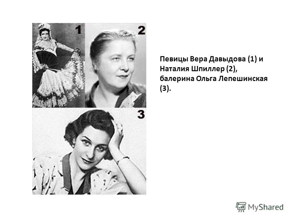 Певицы Вера Давыдова (1) и Наталия Шпиллер (2), балерина Ольга Лепешинская (3).