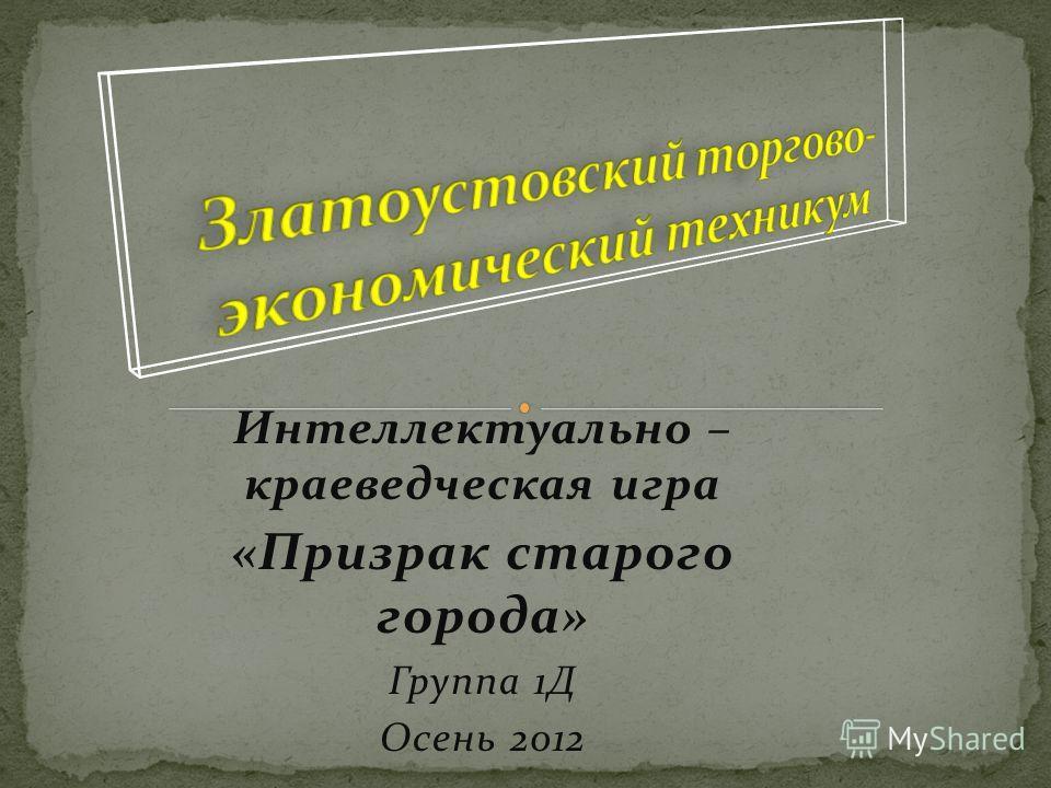 Интеллектуально – краеведческая игра «Призрак старого города» Группа 1Д Осень 2012