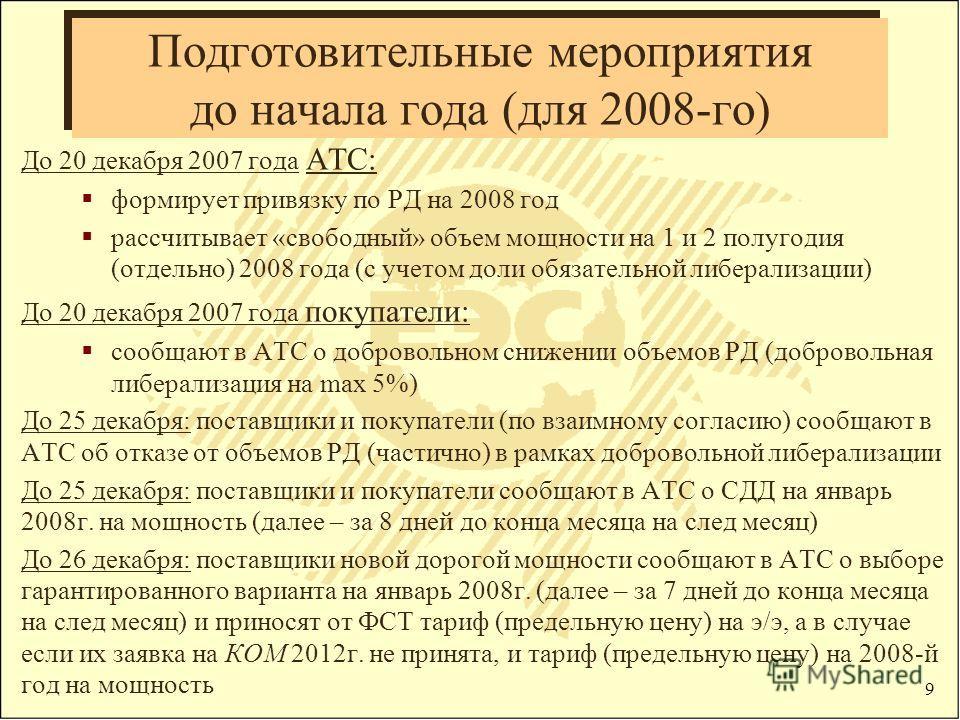 9 До 20 декабря 2007 года АТС: формирует привязку по РД на 2008 год рассчитывает «свободный» объем мощности на 1 и 2 полугодия (отдельно) 2008 года (с учетом доли обязательной либерализации) До 20 декабря 2007 года покупатели: сообщают в АТС о добров
