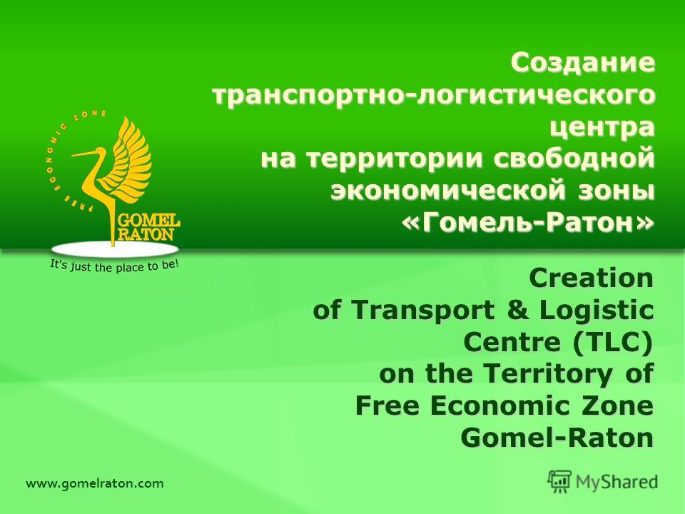 www.gomelraton.com Creation of Transport & Logistic Centre (TLC) on the Territory of Free Economic Zone Gomel-Raton Созданиетранспортно-логистическогоцентра на территории свободной экономической зоны «Гомель-Ратон»