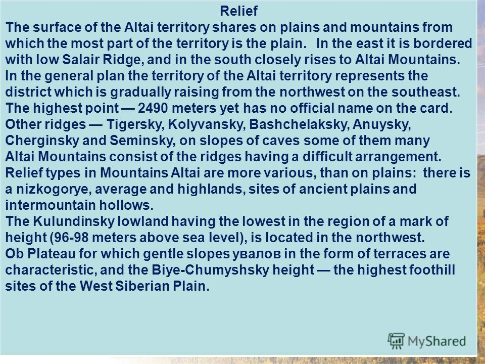 Relief The surface of the Altai territory shares on plains and mountains from which the most part of the territory is the plain. In the east it is bordered with low Salair Ridge, and in the south closely rises to Altai Mountains. In the general plan