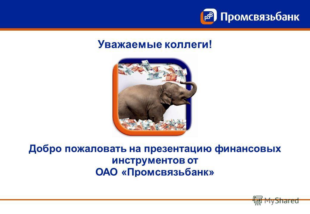 Уважаемые коллеги! Добро пожаловать на презентацию финансовых инструментов от ОАО «Промсвязьбанк»