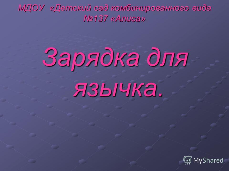 МДОУ «Детский сад комбинированного вида 137 «Алиса» Зарядка для язычка.