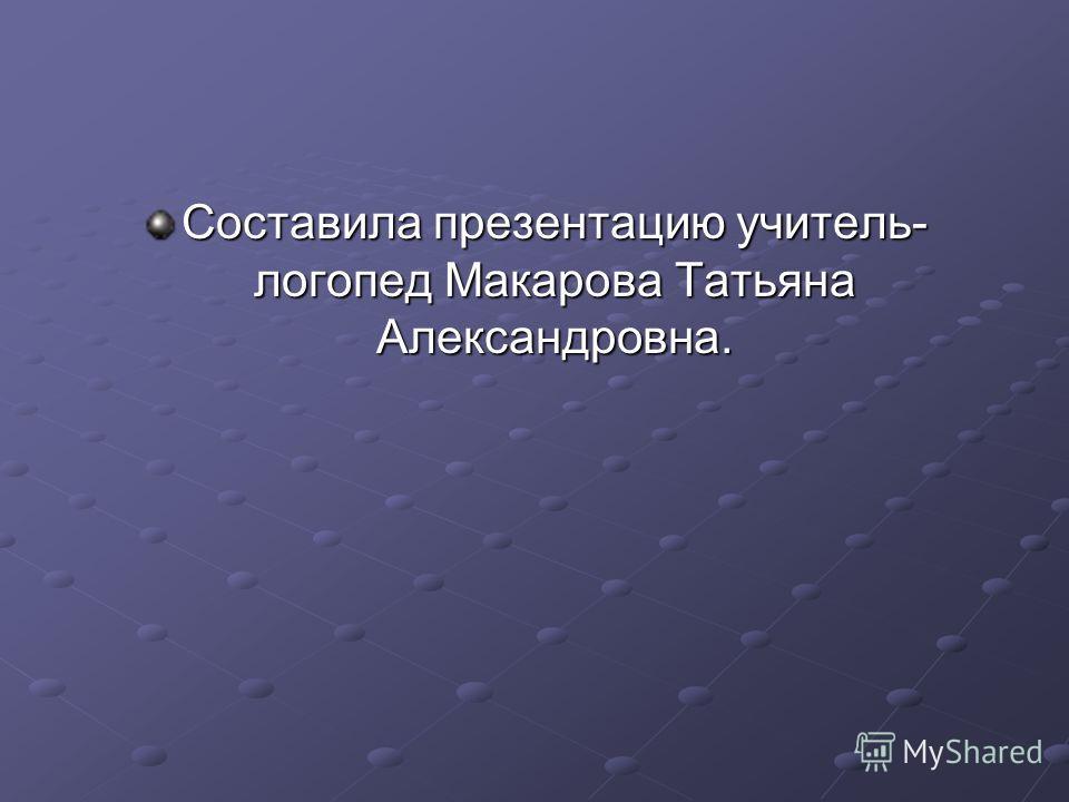 Составила презентацию учитель- логопед Макарова Татьяна Александровна.