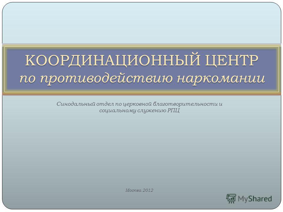 Синодальный отдел по церковной благотворительности и социальному служению РПЦ Москва 2012 КООРДИНАЦИОННЫЙ ЦЕНТР по противодействию наркомании