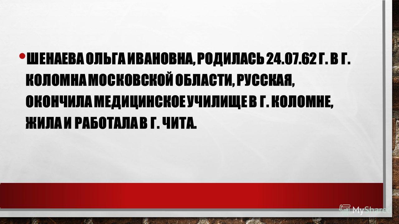 ШЕНАЕВА ОЛЬГА ИВАНОВНА, РОДИЛАСЬ 24.07.62 Г. В Г. КОЛОМНА МОСКОВСКОЙ ОБЛАСТИ, РУССКАЯ, ОКОНЧИЛА МЕДИЦИНСКОЕ УЧИЛИЩЕ В Г. КОЛОМНЕ, ЖИЛА И РАБОТАЛА В Г. ЧИТА.