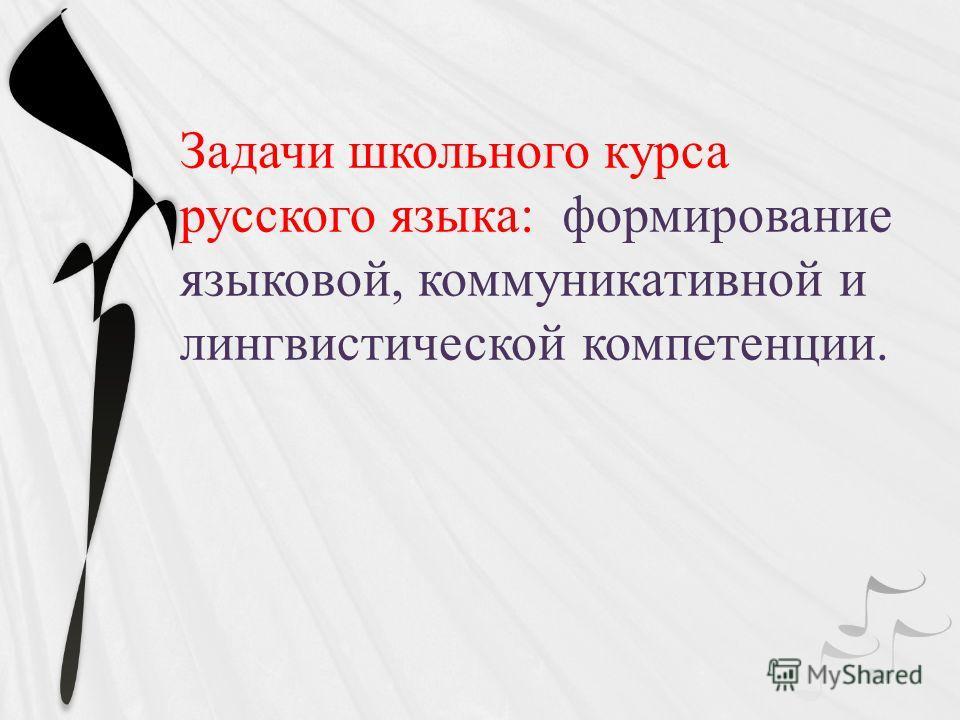 Задачи школьного курса русского языка: формирование языковой, коммуникативной и лингвистической компетенции.