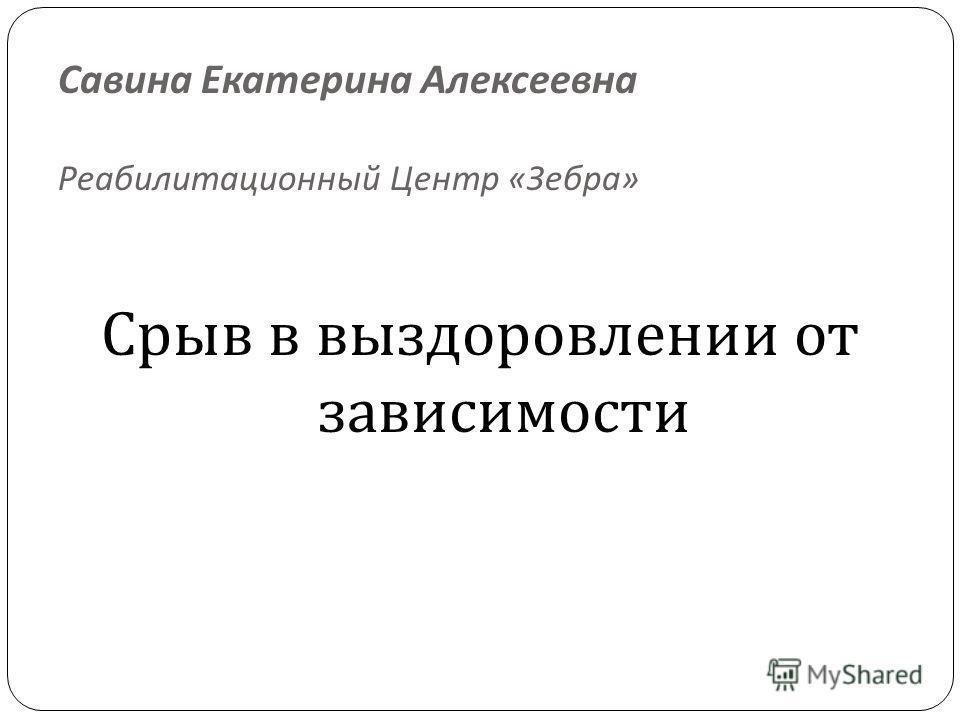 Савина Екатерина Алексеевна Реабилитационный Центр « Зебра » Срыв в выздоровлении от зависимости