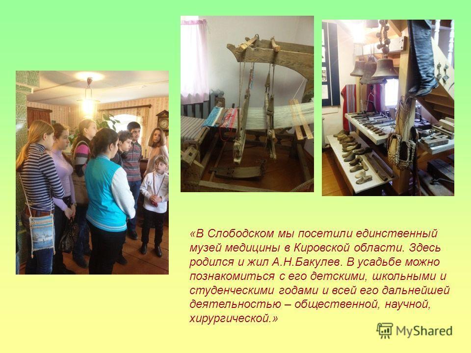 «В Слободском мы посетили единственный музей медицины в Кировской области. Здесь родился и жил А.Н.Бакулев. В усадьбе можно познакомиться с его детскими, школьными и студенческими годами и всей его дальнейшей деятельностью – общественной, научной, хи
