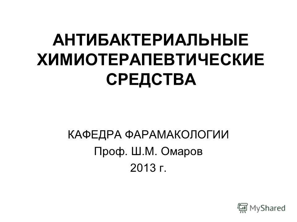 АНТИБАКТЕРИАЛЬНЫЕ ХИМИОТЕРАПЕВТИЧЕСКИЕ СРЕДСТВА КАФЕДРА ФАРАМАКОЛОГИИ Проф. Ш.М. Омаров 2013 г.