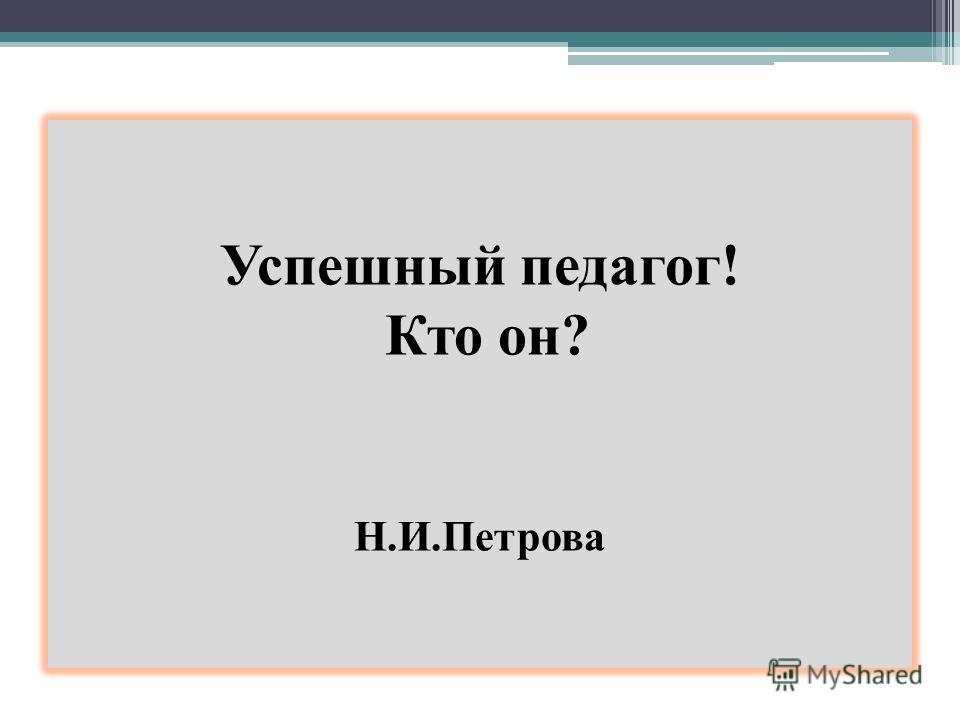 Успешный педагог! Кто он? Н.И.Петрова