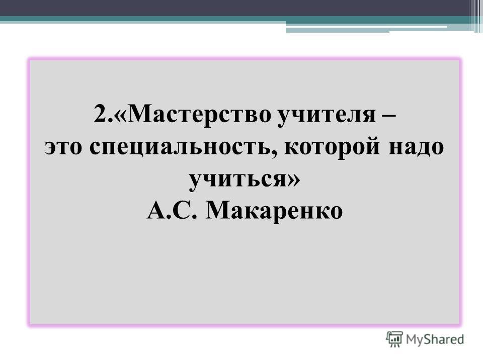 2.«Мастерство учителя – это специальность, которой надо учиться» А.С. Макаренко