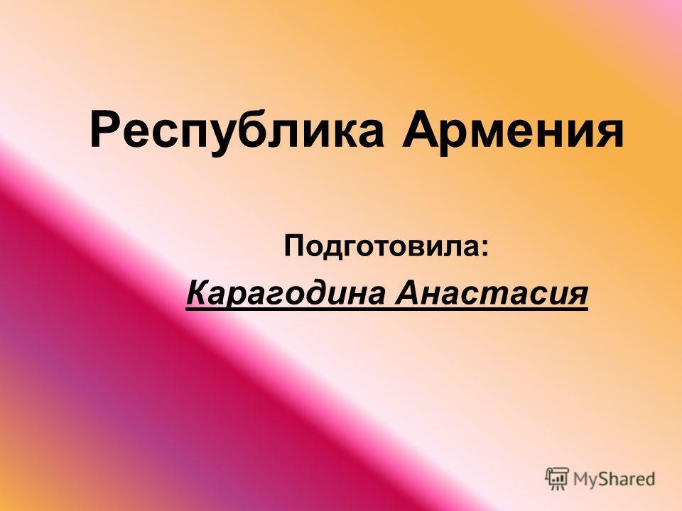 Республика Армения Подготовила: Карагодина Анастасия