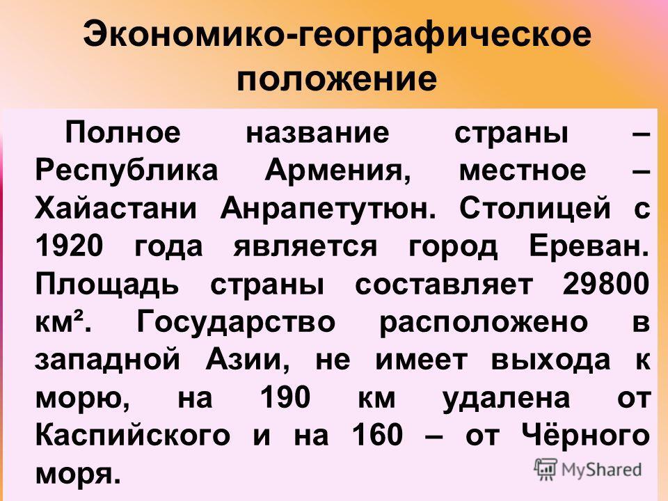 Экономико-географическое положение Полное название страны – Республика Армения, местное – Хайастани Анрапетутюн. Столицей с 1920 года является город Ереван. Площадь страны составляет 29800 км². Государство расположено в западной Азии, не имеет выхода