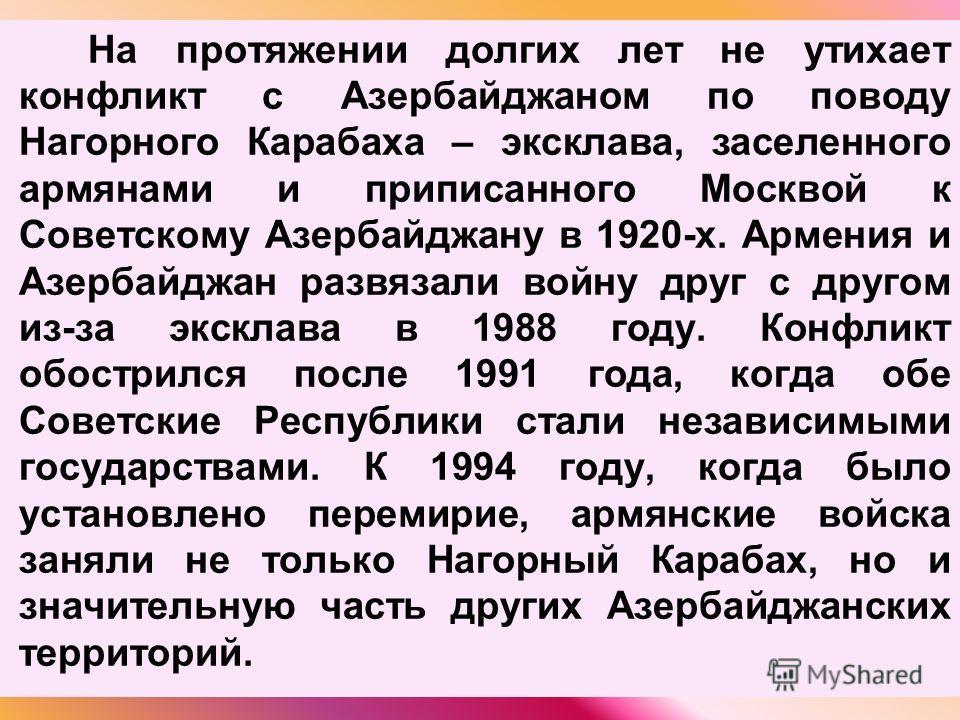 На протяжении долгих лет не утихает конфликт с Азербайджаном по поводу Нагорного Карабаха – эксклава, заселенного армянами и приписанного Москвой к Советскому Азербайджану в 1920-х. Армения и Азербайджан развязали войну друг с другом из-за эксклава в