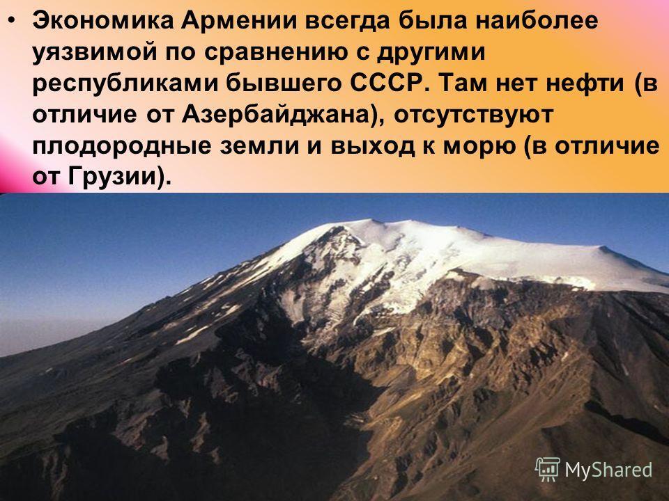 Экономика Армении всегда была наиболее уязвимой по сравнению с другими республиками бывшего СССР. Там нет нефти (в отличие от Азербайджана), отсутствуют плодородные земли и выход к морю (в отличие от Грузии).