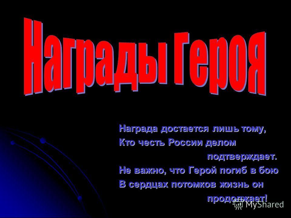 Награда достается лишь тому, Кто честь России делом подтверждает. подтверждает. Не важно, что Герой погиб в бою В сердцах потомков жизнь он продолжает! продолжает!