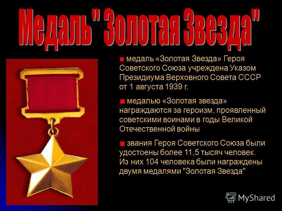 медаль «Золотая Звезда» Героя Советского Союза учреждена Указом Президиума Верховного Совета СССР от 1 августа 1939 г. медалью «Золотая звезда» награждаются за героизм, проявленный советскими воинами в годы Великой Отечественной войны звания Героя Со