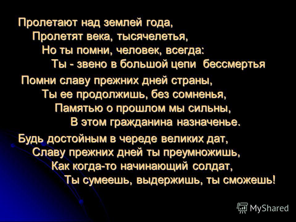 Пролетают над землей года, Пролетят века, тысячелетья, Но ты помни, человек, всегда: Ты - звено в большой цепи бессмертья Помни славу прежних дней страны, Ты ее продолжишь, без сомненья, Памятью о прошлом мы сильны, В этом гражданина назначенье. Помн