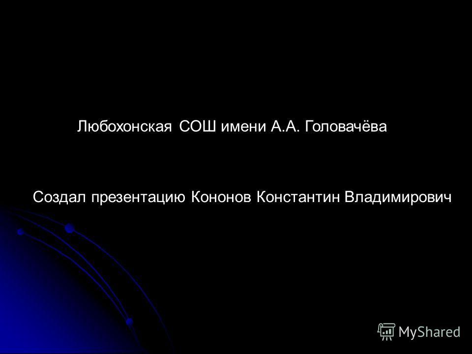 Создал презентацию Кононов Константин Владимирович Любохонская СОШ имени А.А. Головачёва