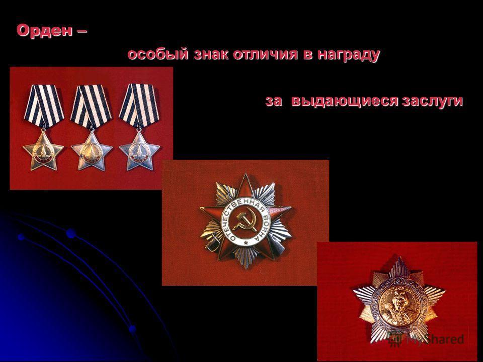Орден – особый знак отличия в награду особый знак отличия в награду за выдающиеся заслуги за выдающиеся заслуги