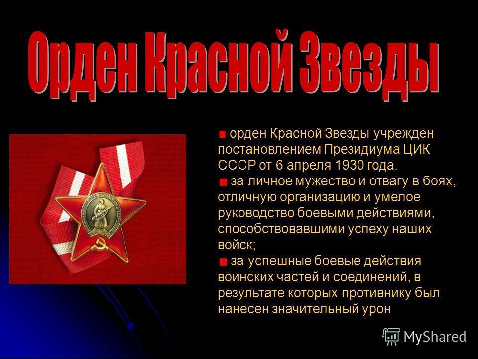 орден Красной Звезды учрежден постановлением Президиума ЦИК СССР от 6 апреля 1930 года. за личное мужество и отвагу в боях, отличную организацию и умелое руководство боевыми действиями, способствовавшими успеху наших войск; за успешные боевые действи