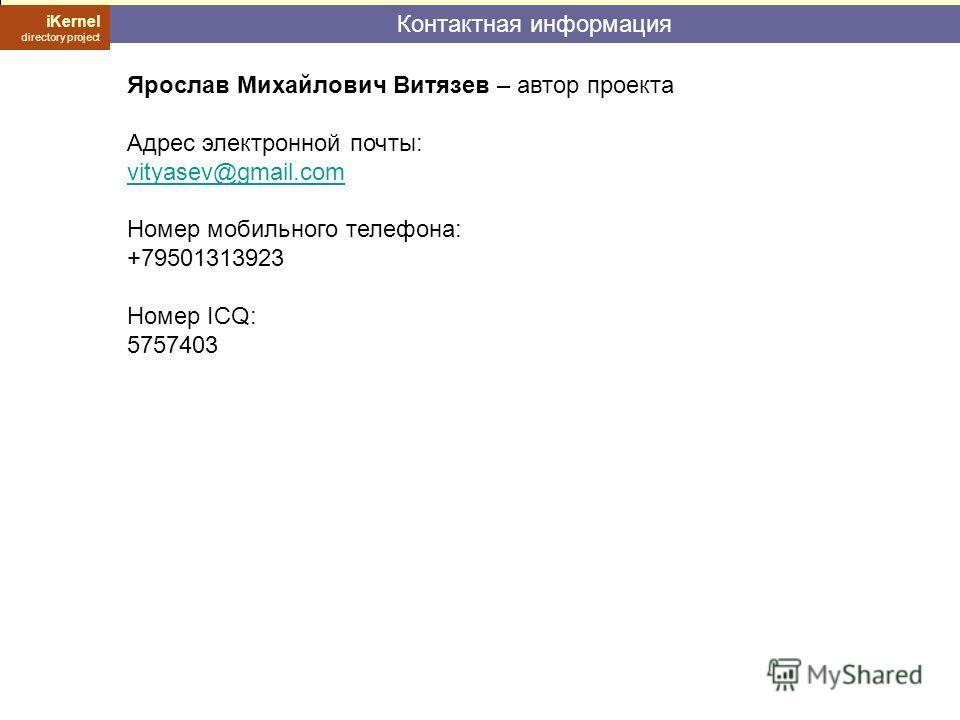 Контактная информация iKernel directory project Ярослав Михайлович Витязев – автор проекта Адрес электронной почты: vityasev@gmail.com Номер мобильного телефона: +79501313923 Номер ICQ: 5757403