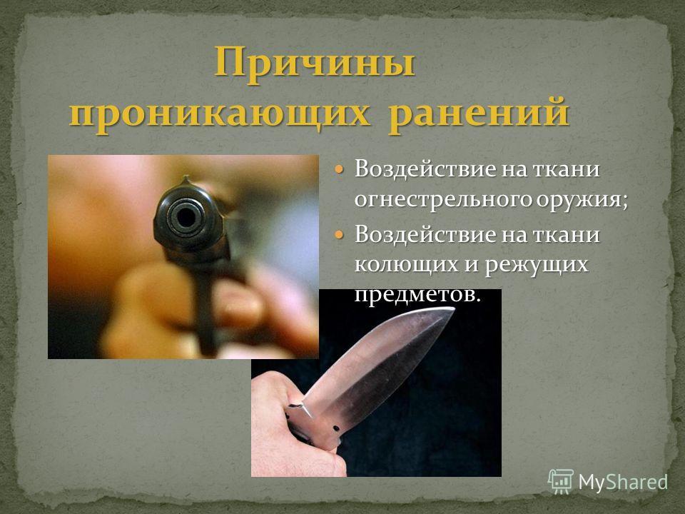 Воздействие на ткани огнестрельного оружия; Воздействие на ткани огнестрельного оружия; Воздействие на ткани колющих и режущих предметов. Воздействие на ткани колющих и режущих предметов. Причины проникающих ранений