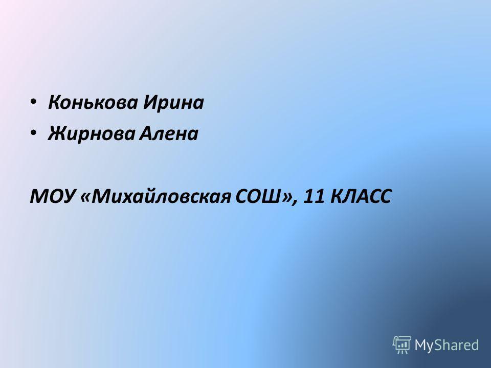Конькова Ирина Жирнова Алена МОУ «Михайловская СОШ», 11 КЛАСС