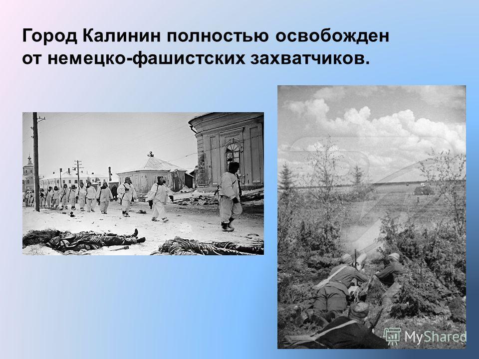 Город Калинин полностью освобожден от немецко-фашистских захватчиков.