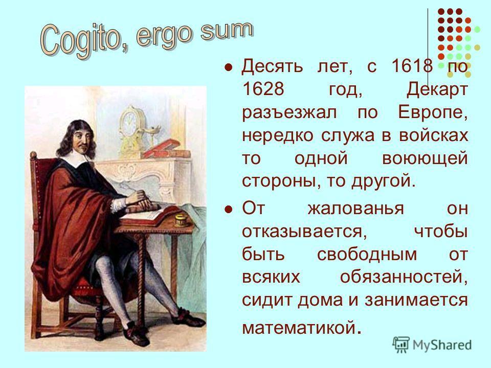 Десять лет, с 1618 по 1628 год, Декарт разъезжал по Европе, нередко служа в войсках то одной воюющей стороны, то другой. От жалованья он отказывается, чтобы быть свободным от всяких обязанностей, сидит дома и занимается математикой.