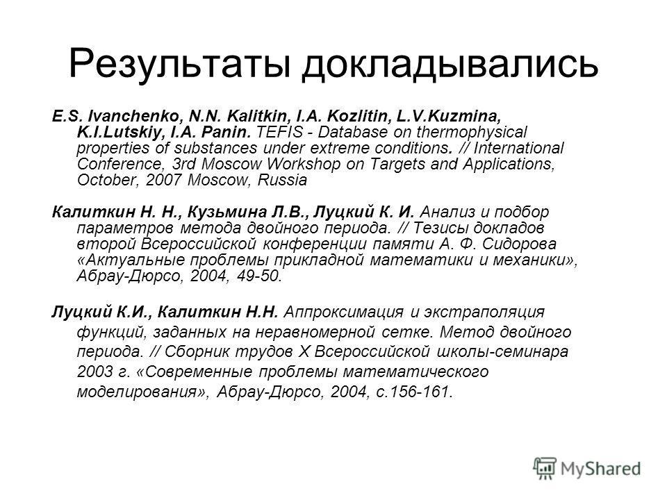 Результаты докладывались E.S. Ivanchenko, N.N. Kalitkin, I.A. Kozlitin, L.V.Kuzmina, K.I.Lutskiy, I.A. Panin. TEFIS - Database on thermophysical properties of substances under extreme conditions. // International Conference, 3rd Moscow Workshop on Ta